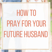 How to Pray for Your Future Husband