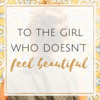 To the Girl Who Doesn't Feel Beautiful